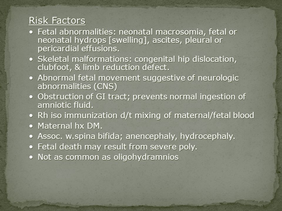 Risk Factors Fetal abnormalities: neonatal macrosomia, fetal or neonatal hydrops [swelling], ascites, pleural or pericardial effusions.